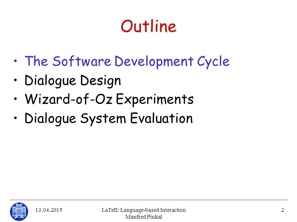 13.04.2015LaTeII: Language-based Interaction Manfred Pinkal 23 DFKI/USAAR WOZ system System features: –14 (via OAA) communicating components distributed over –5 machines (3 windows, 2 linux) –Plus LCT on a seperate machine People involved to run an experiment: 5 –1 experiment leader –1 wizard –1 subject –2 typists