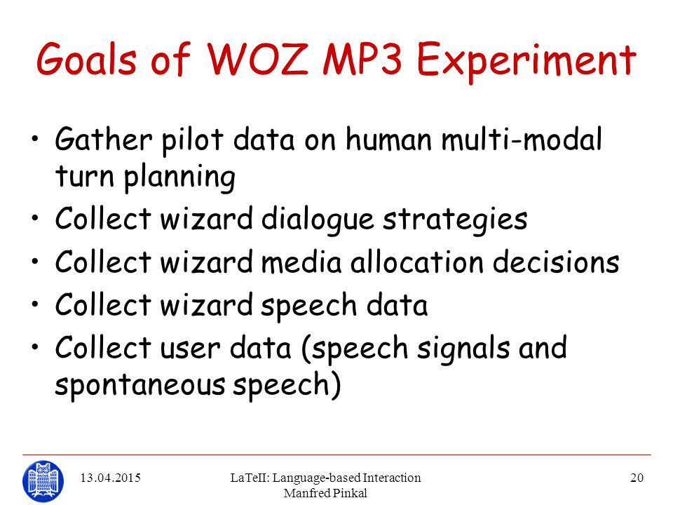 13.04.2015LaTeII: Language-based Interaction Manfred Pinkal 20 Goals of WOZ MP3 Experiment Gather pilot data on human multi-modal turn planning Collec