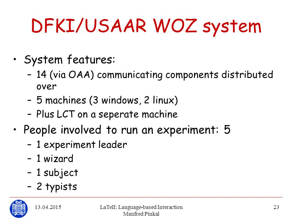 13.04.2015LaTeII: Language-based Interaction Manfred Pinkal 23 DFKI/USAAR WOZ system System features: –14 (via OAA) communicating components distribut