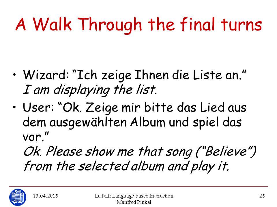 "13.04.2015LaTeII: Language-based Interaction Manfred Pinkal 25 A Walk Through the final turns Wizard: ""Ich zeige Ihnen die Liste an."" I am displaying"