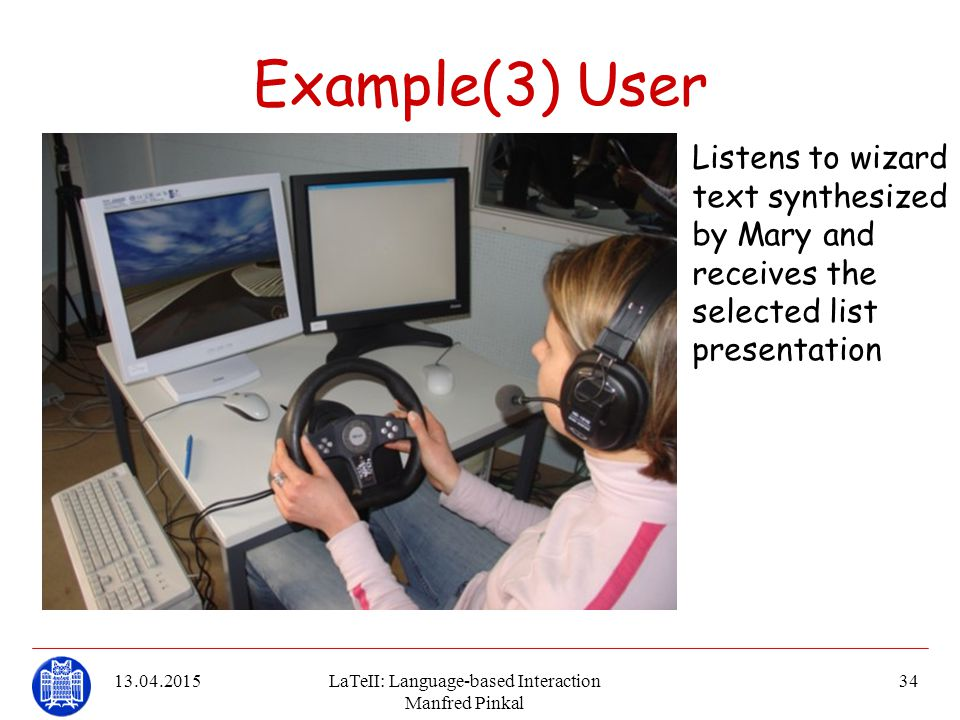 13.04.2015LaTeII: Language-based Interaction Manfred Pinkal 34 Example(3) User Listens to wizard text synthesized by Mary and receives the selected li