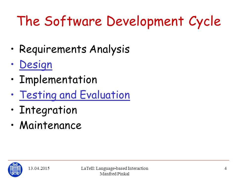 13.04.2015LaTeII: Language-based Interaction Manfred Pinkal 4 The Software Development Cycle Requirements Analysis Design Implementation Testing and E