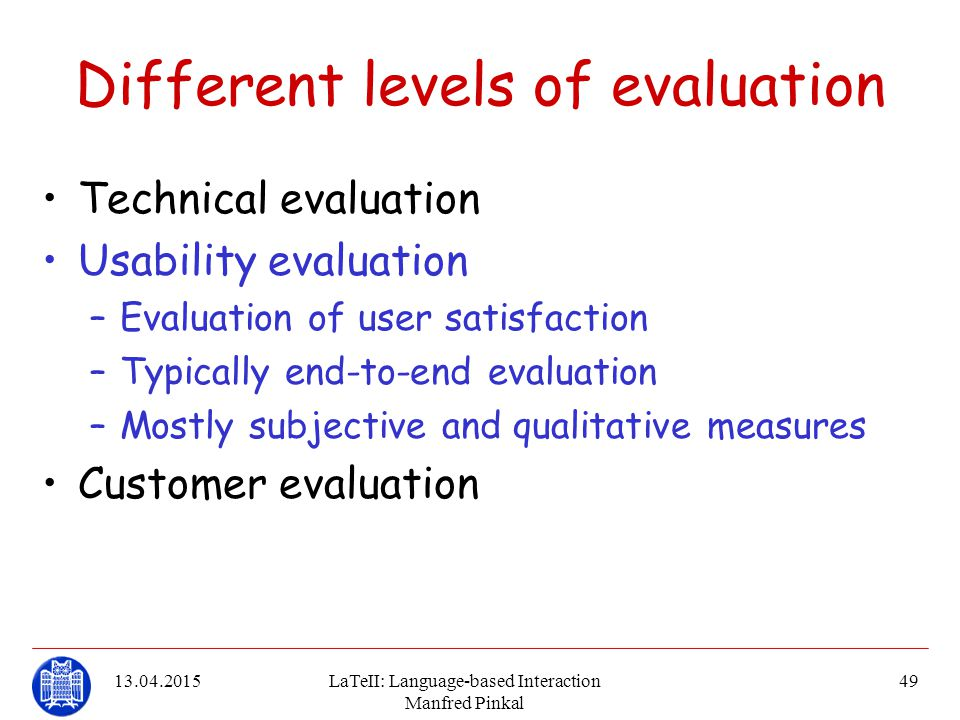 13.04.2015LaTeII: Language-based Interaction Manfred Pinkal 49 Different levels of evaluation Technical evaluation Usability evaluation –Evaluation of