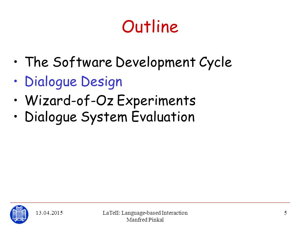 13.04.2015LaTeII: Language-based Interaction Manfred Pinkal 16 Wizard-of-Oz Experiments Ideally, a WoZ system is set up in a modular way, allowing to replace functions contributed by humans subsequently in the course of system implementation.