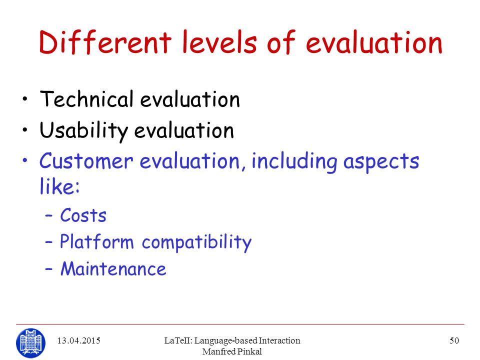 13.04.2015LaTeII: Language-based Interaction Manfred Pinkal 50 Different levels of evaluation Technical evaluation Usability evaluation Customer evalu