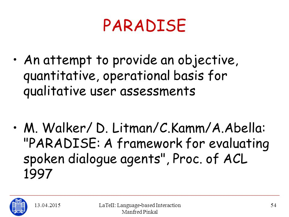 13.04.2015LaTeII: Language-based Interaction Manfred Pinkal 54 PARADISE An attempt to provide an objective, quantitative, operational basis for qualit