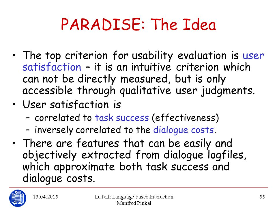13.04.2015LaTeII: Language-based Interaction Manfred Pinkal 55 PARADISE: The Idea The top criterion for usability evaluation is user satisfaction – it