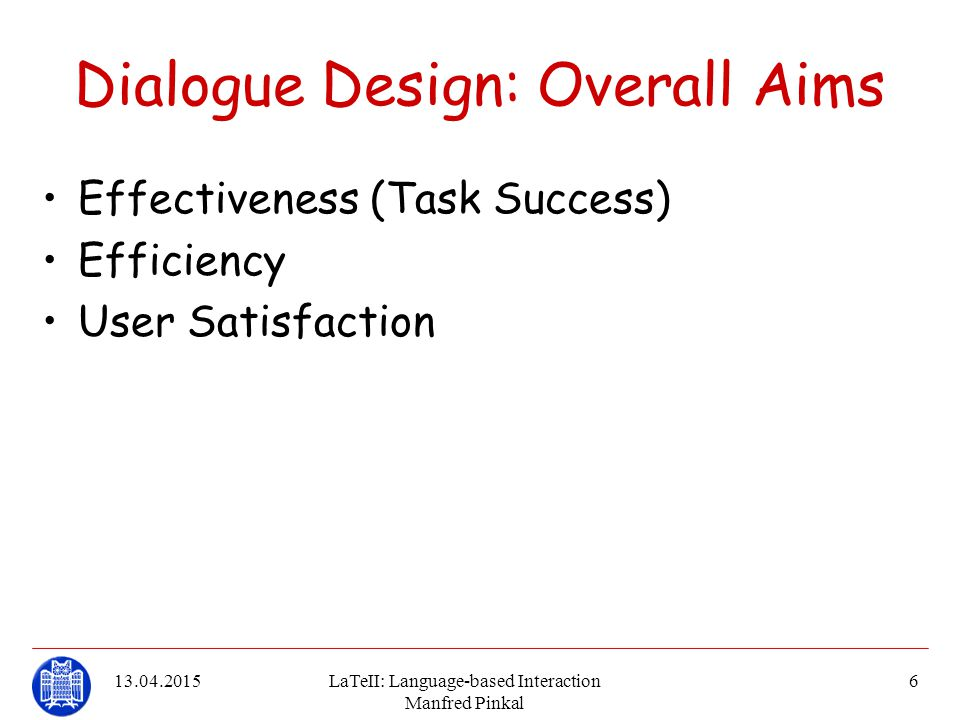 13.04.2015LaTeII: Language-based Interaction Manfred Pinkal 6 Dialogue Design: Overall Aims Effectiveness (Task Success) Efficiency User Satisfaction