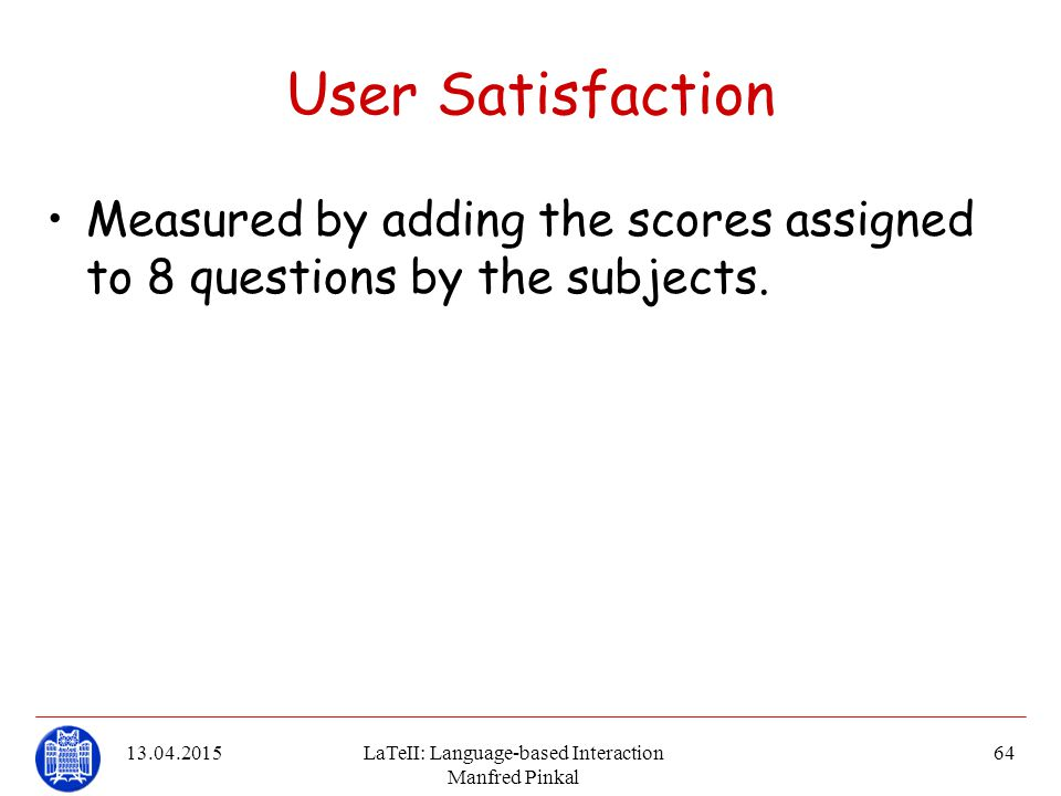13.04.2015LaTeII: Language-based Interaction Manfred Pinkal 64 User Satisfaction Measured by adding the scores assigned to 8 questions by the subjects