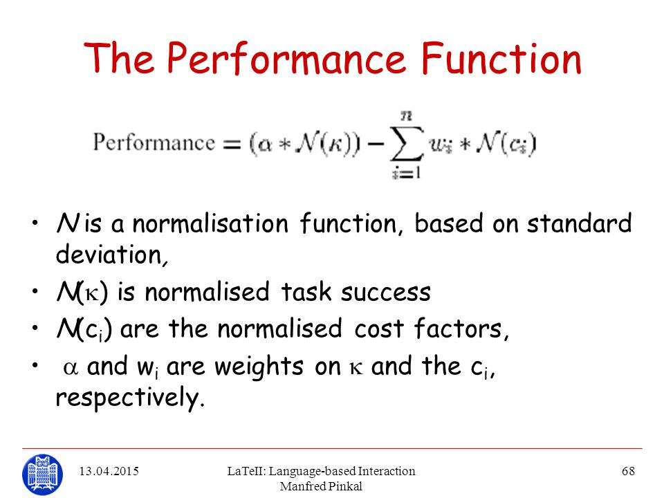 13.04.2015LaTeII: Language-based Interaction Manfred Pinkal 68 The Performance Function N is a normalisation function, based on standard deviation, N(