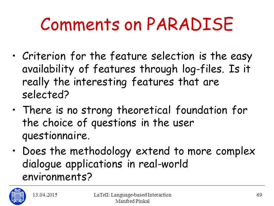 13.04.2015LaTeII: Language-based Interaction Manfred Pinkal 69 Comments on PARADISE Criterion for the feature selection is the easy availability of fe