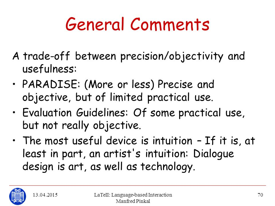 13.04.2015LaTeII: Language-based Interaction Manfred Pinkal 70 General Comments A trade-off between precision/objectivity and usefulness: PARADISE: (M
