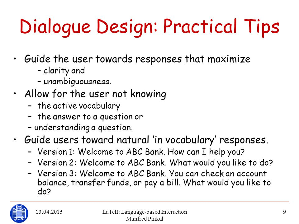 13.04.2015LaTeII: Language-based Interaction Manfred Pinkal 9 Dialogue Design: Practical Tips Guide the user towards responses that maximize – clarity