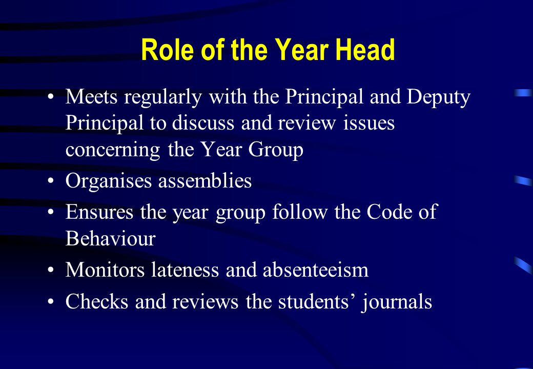 Role of the Year Head Meets regularly with the Principal and Deputy Principal to discuss and review issues concerning the Year Group Organises assemblies Ensures the year group follow the Code of Behaviour Monitors lateness and absenteeism Checks and reviews the students' journals