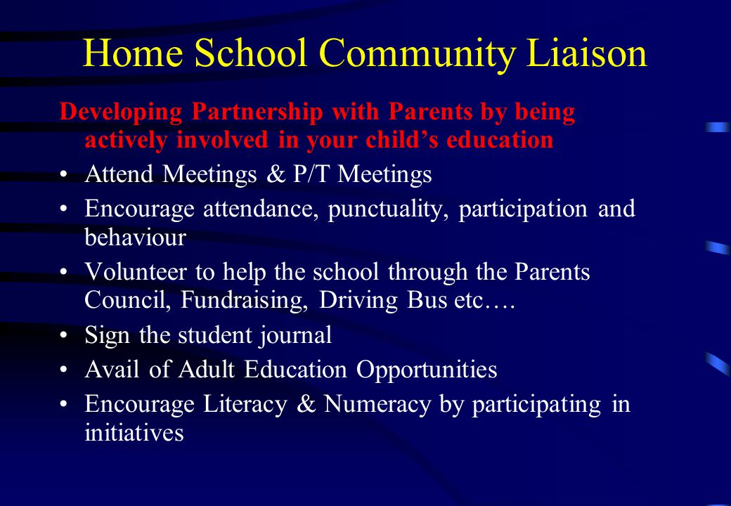 Home School Community Liaison Developing Partnership with Parents by being actively involved in your child's education Attend Meetings & P/T Meetings Encourage attendance, punctuality, participation and behaviour Volunteer to help the school through the Parents Council, Fundraising, Driving Bus etc….
