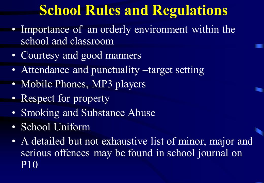 School Rules and Regulations Importance of an orderly environment within the school and classroom Courtesy and good manners Attendance and punctuality –target setting Mobile Phones, MP3 players Respect for property Smoking and Substance Abuse School Uniform A detailed but not exhaustive list of minor, major and serious offences may be found in school journal on P10