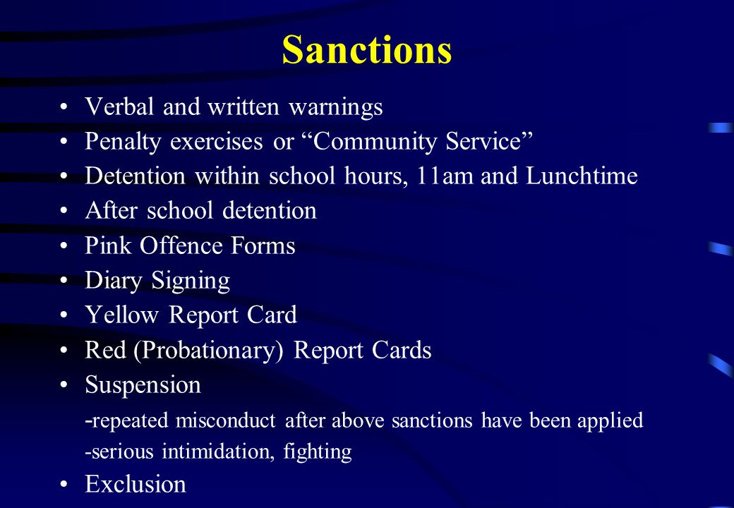 Sanctions Verbal and written warnings Penalty exercises or Community Service Detention within school hours, 11am and Lunchtime After school detention Pink Offence Forms Diary Signing Yellow Report Card Red (Probationary) Report Cards Suspension - repeated misconduct after above sanctions have been applied -serious intimidation, fighting Exclusion