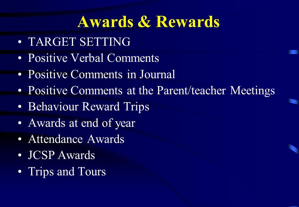 Awards & Rewards TARGET SETTING Positive Verbal Comments Positive Comments in Journal Positive Comments at the Parent/teacher Meetings Behaviour Reward Trips Awards at end of year Attendance Awards JCSP Awards Trips and Tours