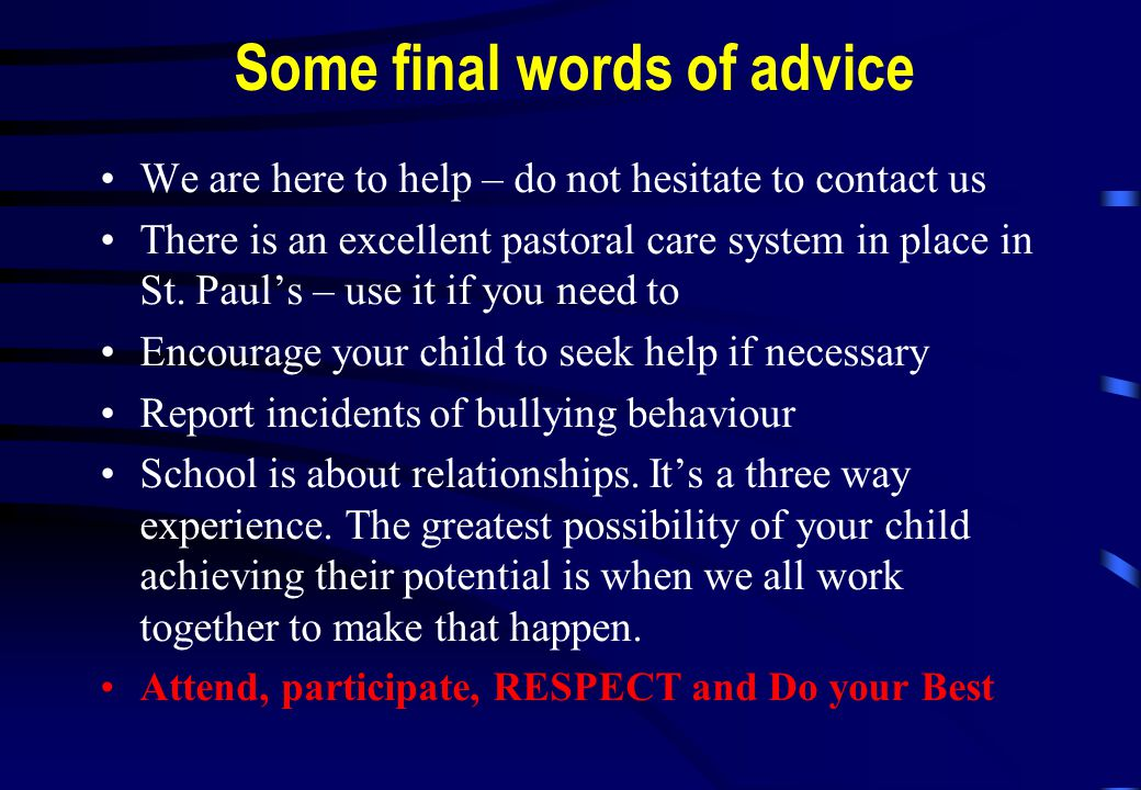 Some final words of advice We are here to help – do not hesitate to contact us There is an excellent pastoral care system in place in St.