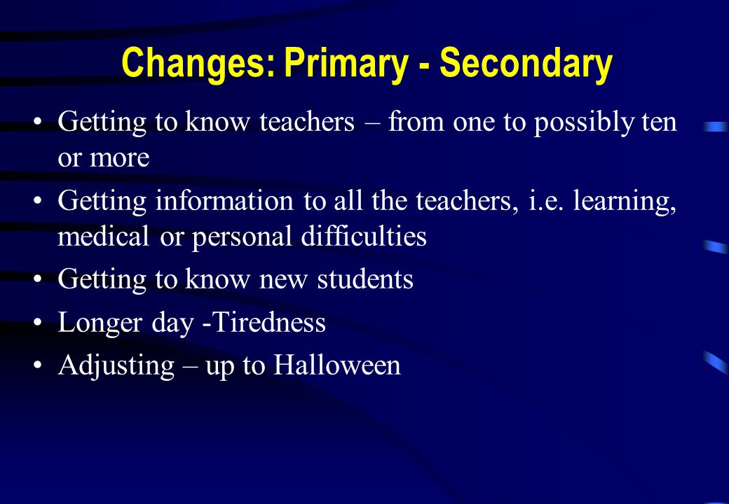 Changes: Primary - Secondary Getting to know teachers – from one to possibly ten or more Getting information to all the teachers, i.e.