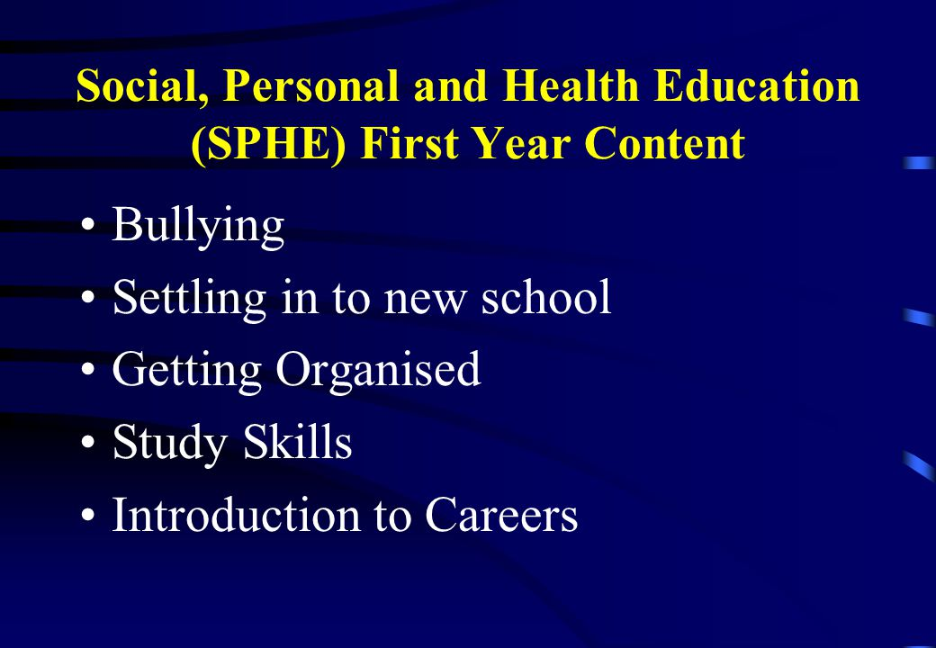 Social, Personal and Health Education (SPHE) First Year Content Bullying Settling in to new school Getting Organised Study Skills Introduction to Careers
