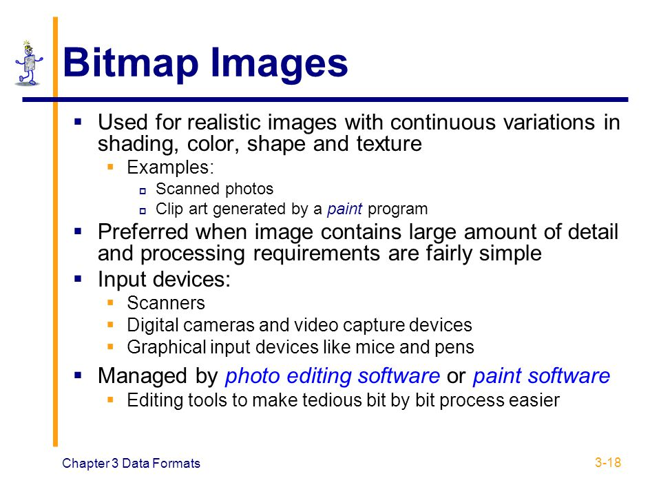 Chapter 3 Data Formats 3-18 Bitmap Images  Used for realistic images with continuous variations in shading, color, shape and texture  Examples:  Sc