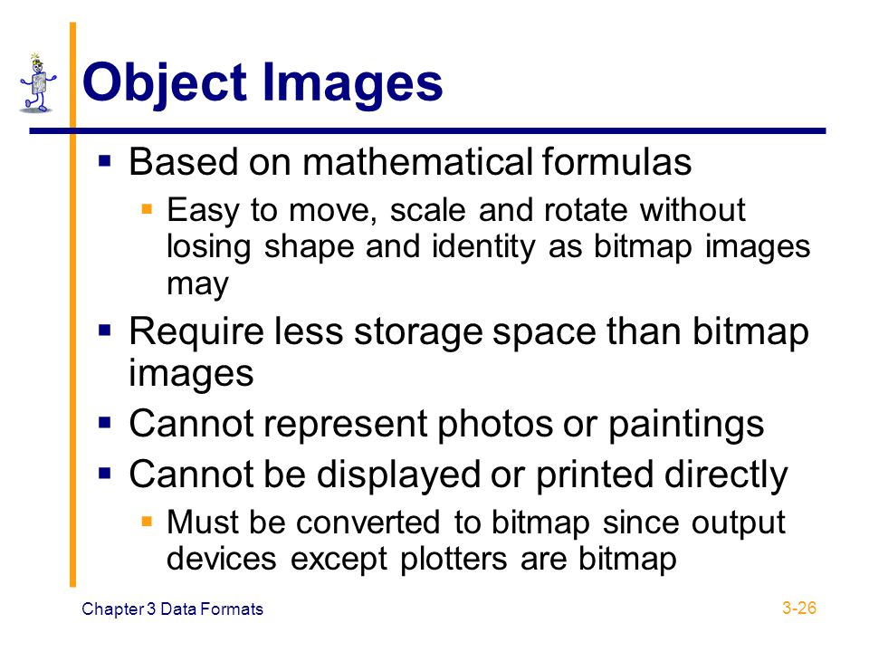 Chapter 3 Data Formats 3-26 Object Images  Based on mathematical formulas  Easy to move, scale and rotate without losing shape and identity as bitma