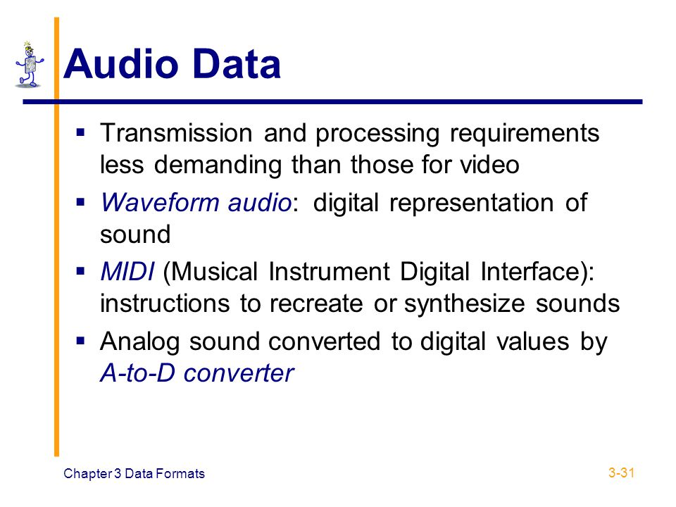 Chapter 3 Data Formats 3-31 Audio Data  Transmission and processing requirements less demanding than those for video  Waveform audio: digital repres