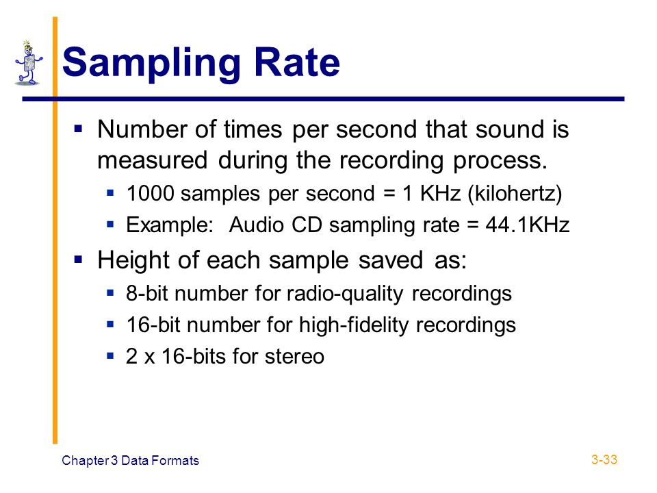 Chapter 3 Data Formats 3-33 Sampling Rate  Number of times per second that sound is measured during the recording process.  1000 samples per second
