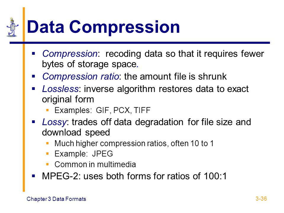 Chapter 3 Data Formats 3-36 Data Compression  Compression: recoding data so that it requires fewer bytes of storage space.  Compression ratio: the a