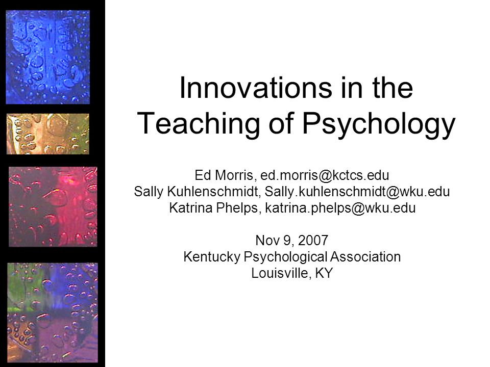 Innovations in the Teaching of Psychology Ed Morris, Sally Kuhlenschmidt, Katrina Phelps, Nov 9, 2007 Kentucky Psychological Association Louisville, KY