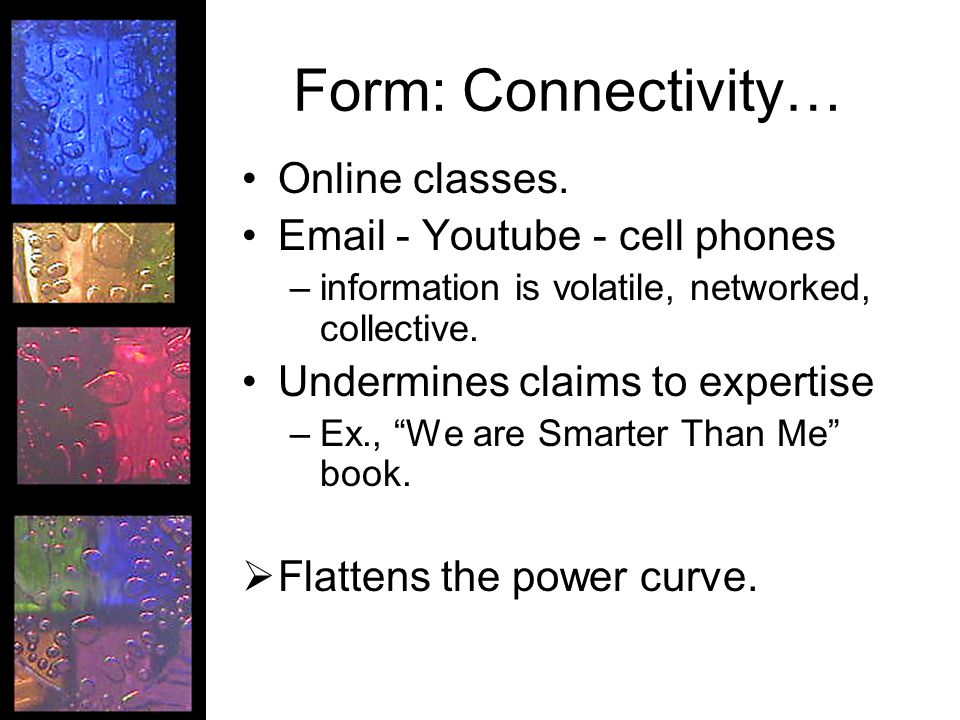 Form: Connectivity… Online classes. Email - Youtube - cell phones –information is volatile, networked, collective. Undermines claims to expertise –Ex.