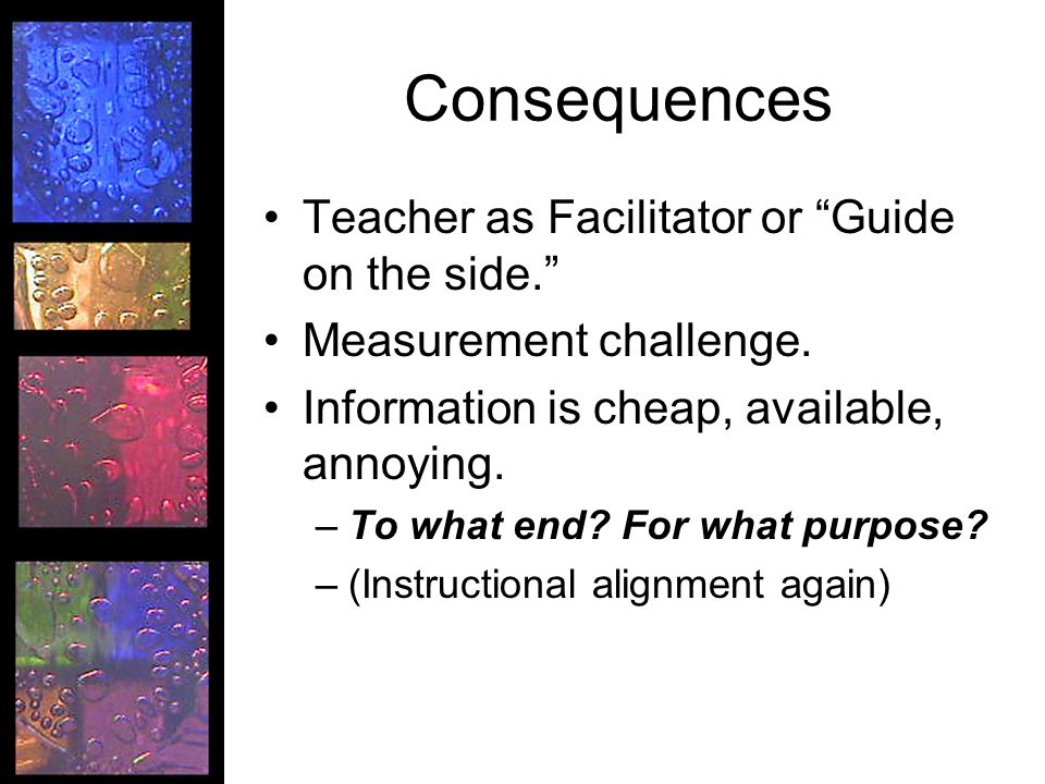 Consequences Teacher as Facilitator or Guide on the side. Measurement challenge.