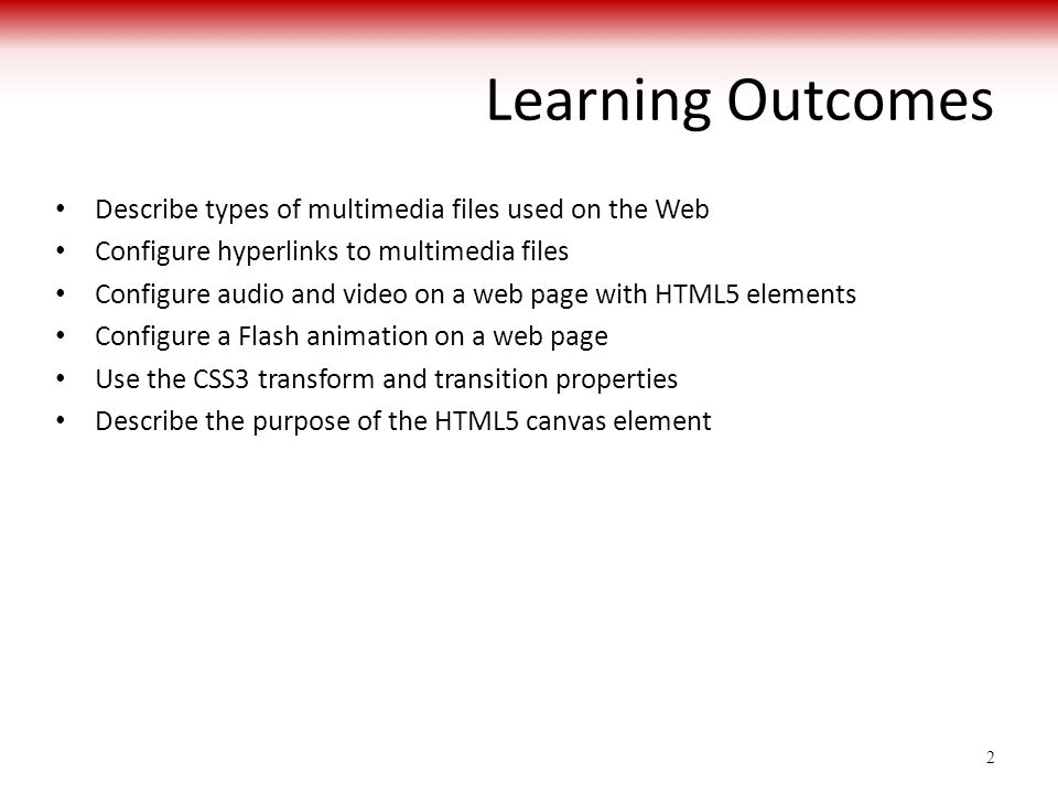 Learning Outcomes Describe types of multimedia files used on the Web Configure hyperlinks to multimedia files Configure audio and video on a web page with HTML5 elements Configure a Flash animation on a web page Use the CSS3 transform and transition properties Describe the purpose of the HTML5 canvas element 2
