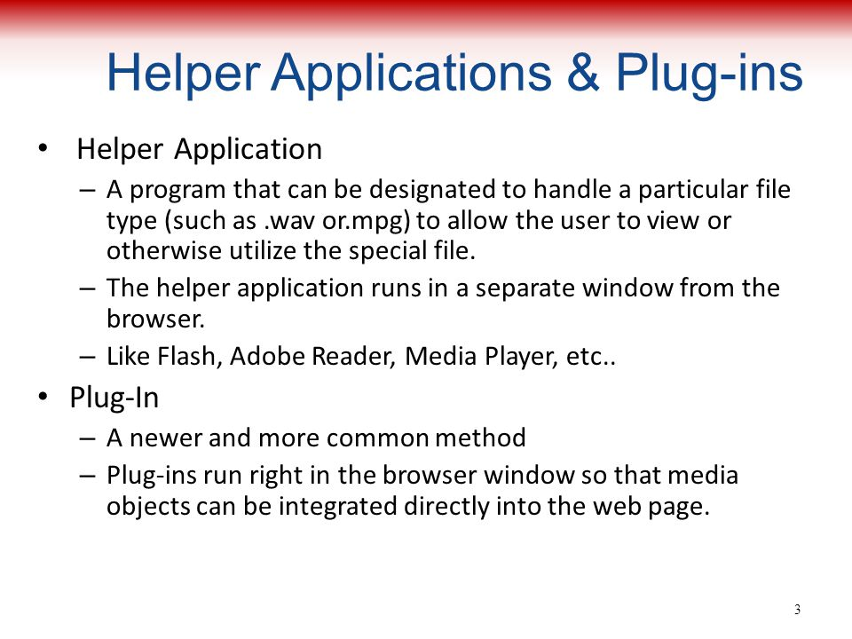 Helper Applications & Plug-ins Helper Application – A program that can be designated to handle a particular file type (such as.wav or.mpg) to allow the user to view or otherwise utilize the special file.