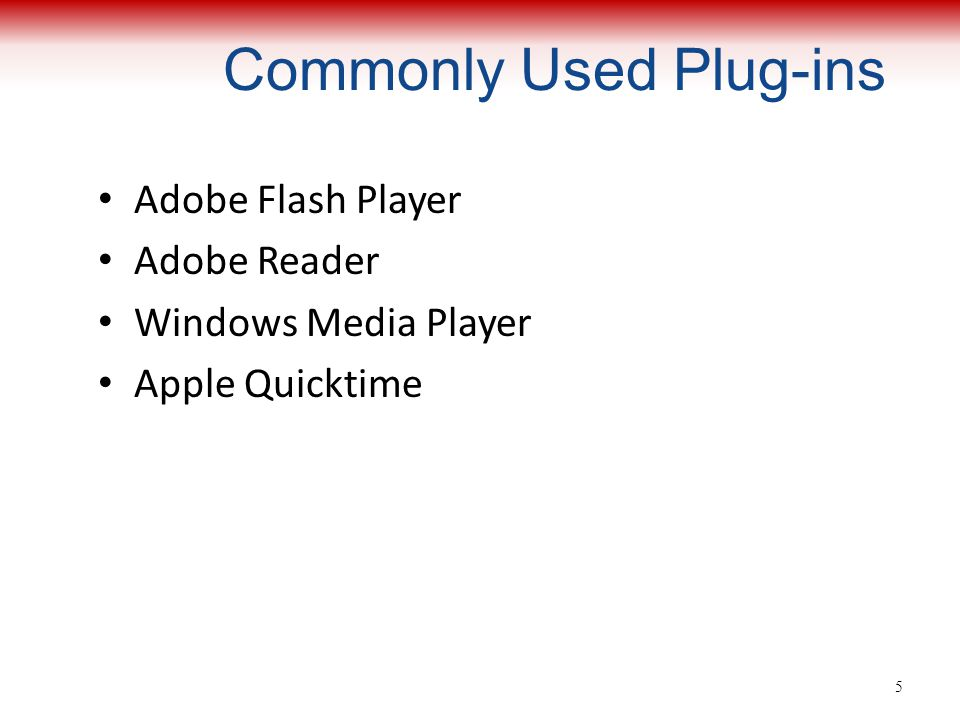 Commonly Used Plug-ins Adobe Flash Player Adobe Reader Windows Media Player Apple Quicktime 5