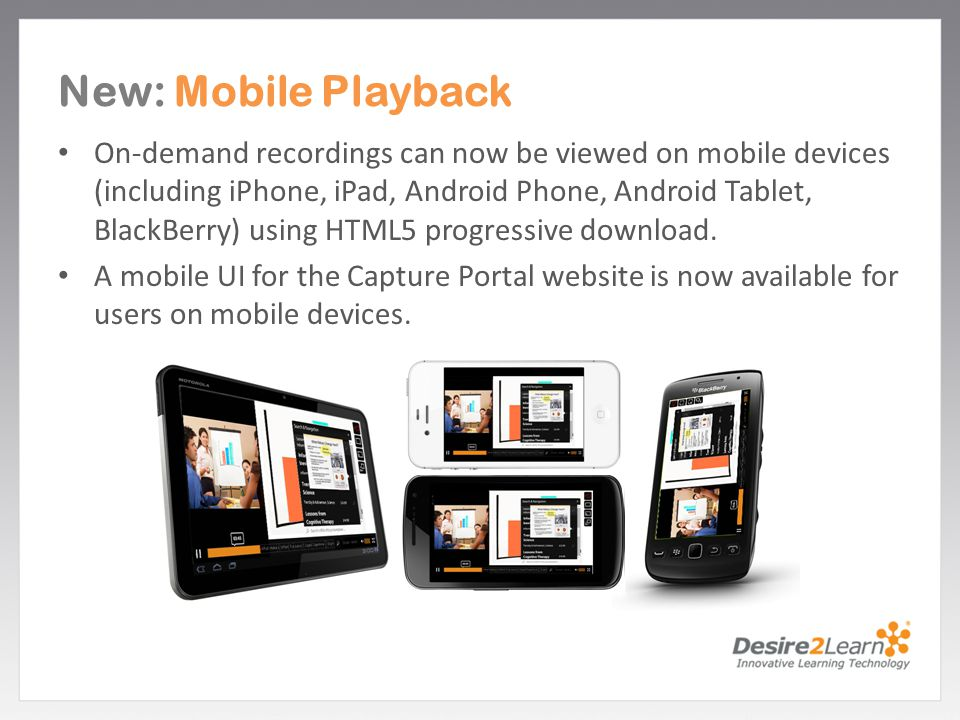 Subtitle www.Desire2Learn.com New: Mobile Playback On-demand recordings can now be viewed on mobile devices (including iPhone, iPad, Android Phone, An