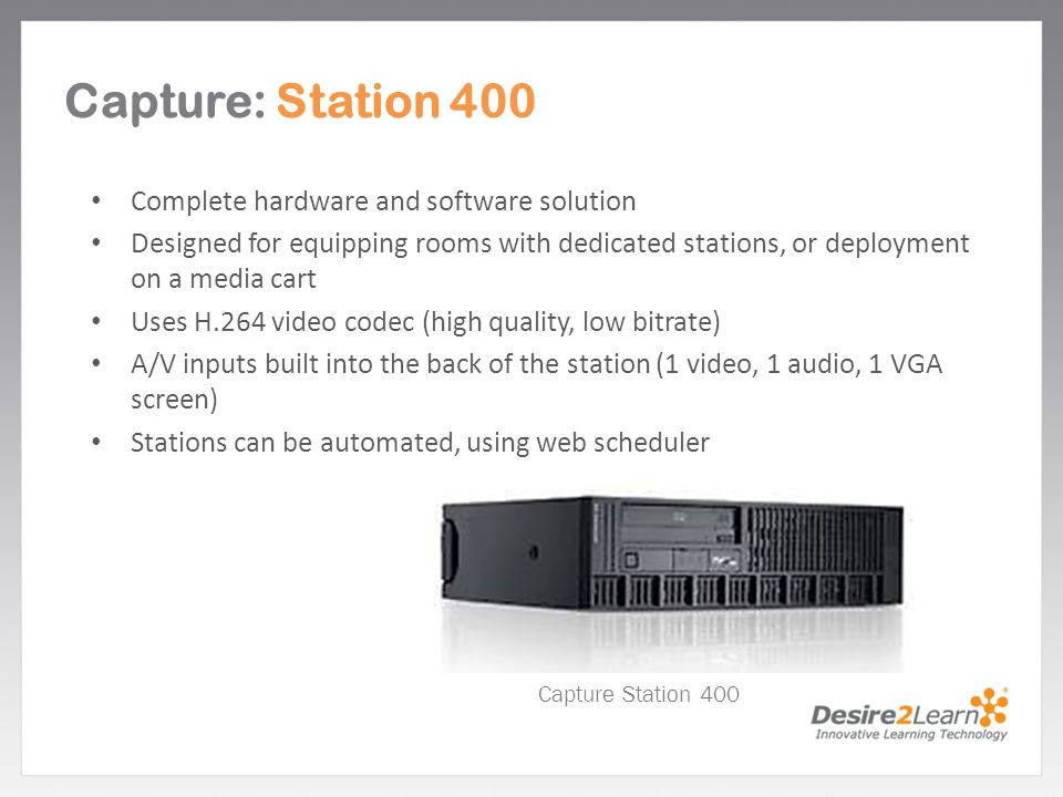 Subtitle www.Desire2Learn.com Capture: Station 400 Complete hardware and software solution Designed for equipping rooms with dedicated stations, or de