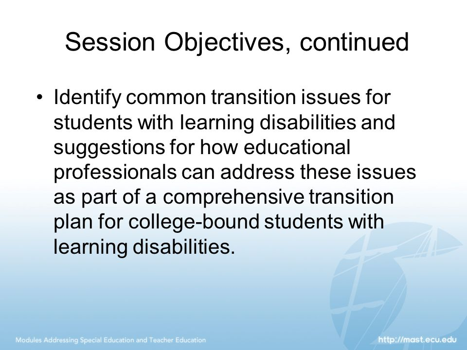 Session Objectives, continued Identify common transition issues for students with learning disabilities and suggestions for how educational professionals can address these issues as part of a comprehensive transition plan for college-bound students with learning disabilities.
