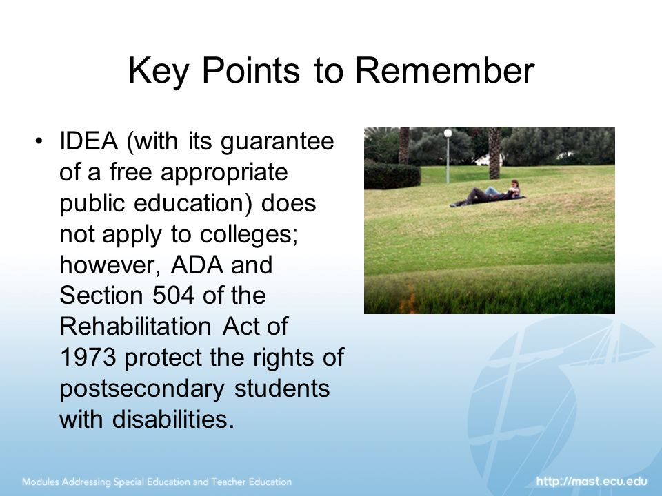 Key Points to Remember IDEA (with its guarantee of a free appropriate public education) does not apply to colleges; however, ADA and Section 504 of the Rehabilitation Act of 1973 protect the rights of postsecondary students with disabilities.