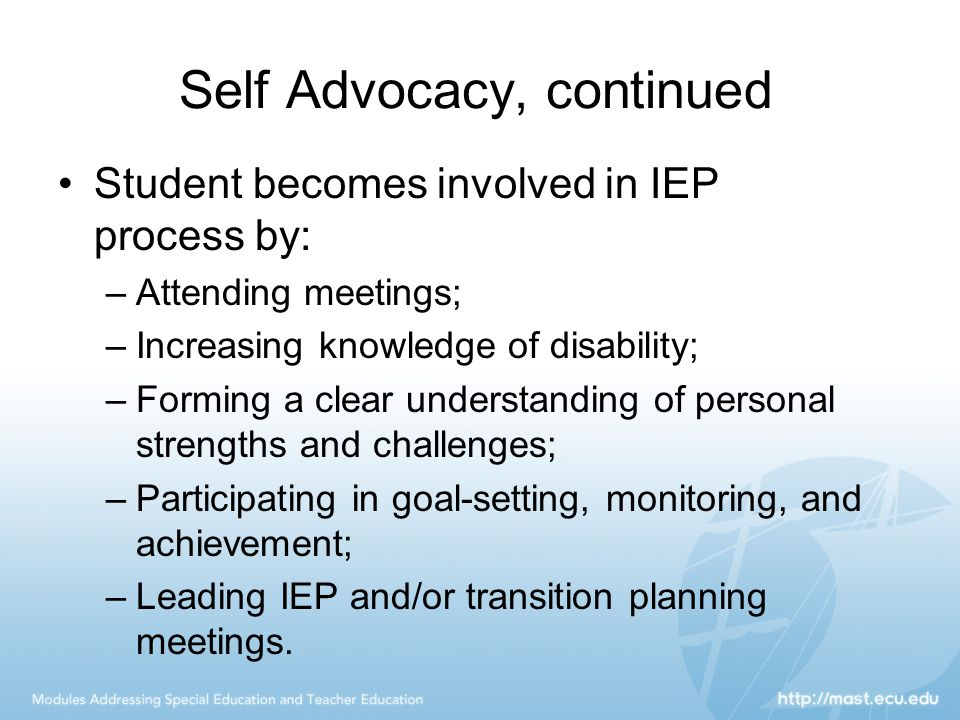 Self Advocacy, continued Student becomes involved in IEP process by: –Attending meetings; –Increasing knowledge of disability; –Forming a clear understanding of personal strengths and challenges; –Participating in goal-setting, monitoring, and achievement; –Leading IEP and/or transition planning meetings.