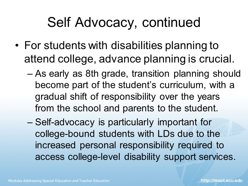 Self Advocacy, continued For students with disabilities planning to attend college, advance planning is crucial.