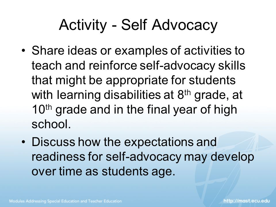 Activity - Self Advocacy Share ideas or examples of activities to teach and reinforce self-advocacy skills that might be appropriate for students with learning disabilities at 8 th grade, at 10 th grade and in the final year of high school.