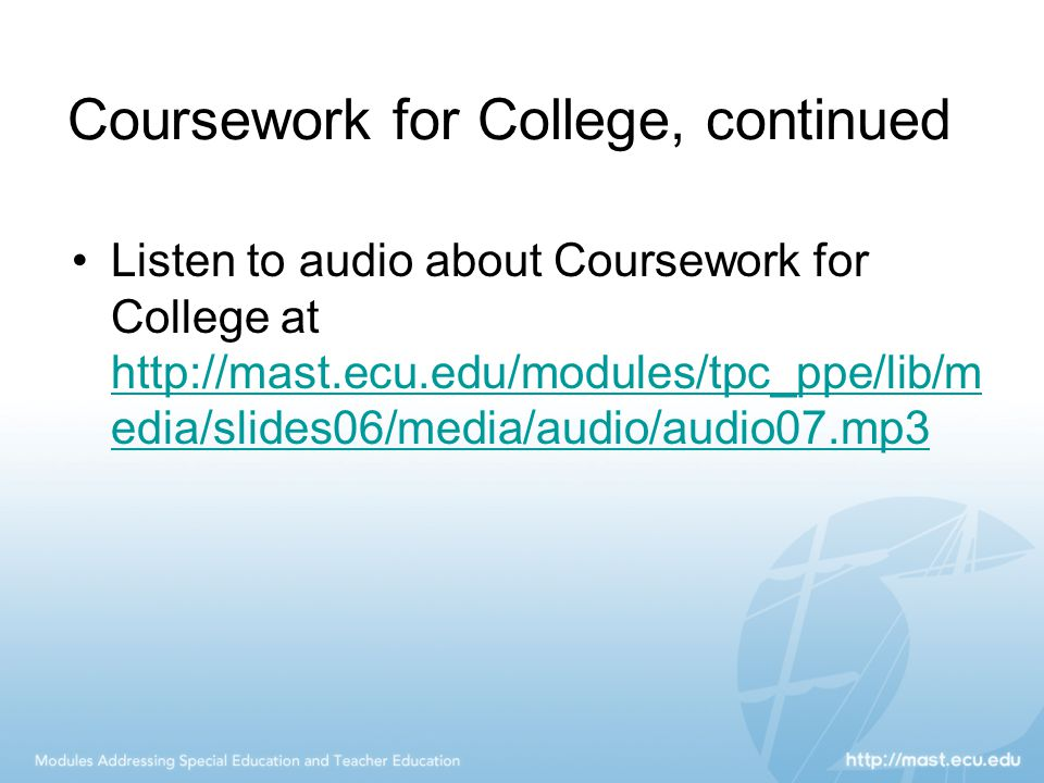 Coursework for College, continued Listen to audio about Coursework for College at http://mast.ecu.edu/modules/tpc_ppe/lib/m edia/slides06/media/audio/audio07.mp3 http://mast.ecu.edu/modules/tpc_ppe/lib/m edia/slides06/media/audio/audio07.mp3