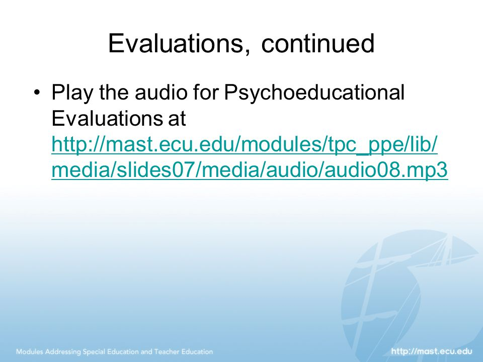 Evaluations, continued Play the audio for Psychoeducational Evaluations at http://mast.ecu.edu/modules/tpc_ppe/lib/ media/slides07/media/audio/audio08.mp3 http://mast.ecu.edu/modules/tpc_ppe/lib/ media/slides07/media/audio/audio08.mp3