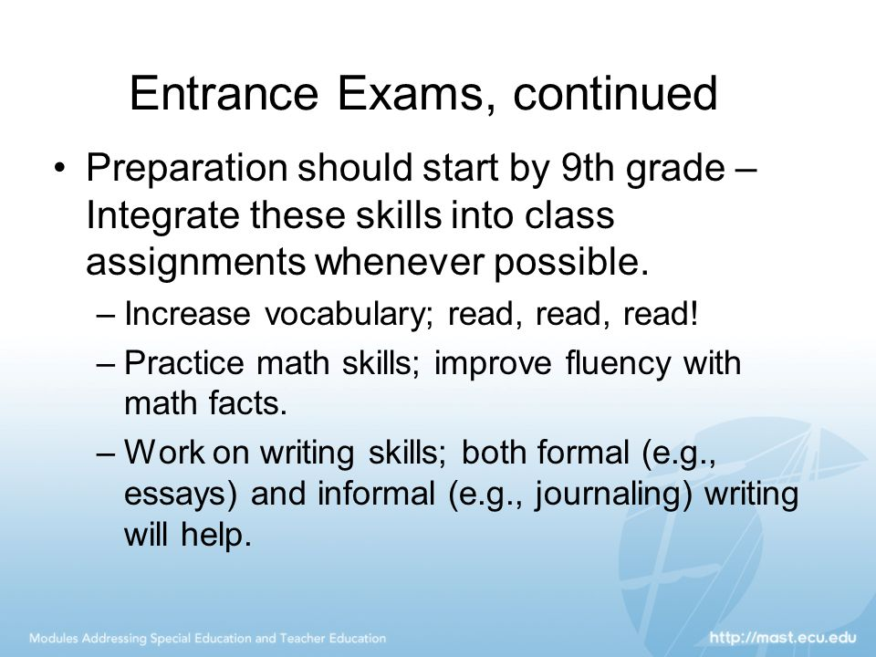 Entrance Exams, continued Preparation should start by 9th grade – Integrate these skills into class assignments whenever possible.