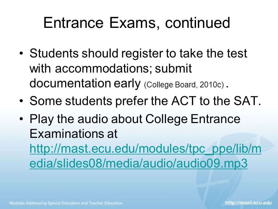 Entrance Exams, continued Students should register to take the test with accommodations; submit documentation early (College Board, 2010c).
