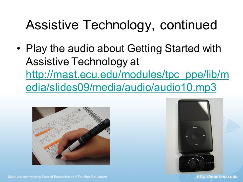 Assistive Technology, continued Play the audio about Getting Started with Assistive Technology at http://mast.ecu.edu/modules/tpc_ppe/lib/m edia/slides09/media/audio/audio10.mp3 http://mast.ecu.edu/modules/tpc_ppe/lib/m edia/slides09/media/audio/audio10.mp3