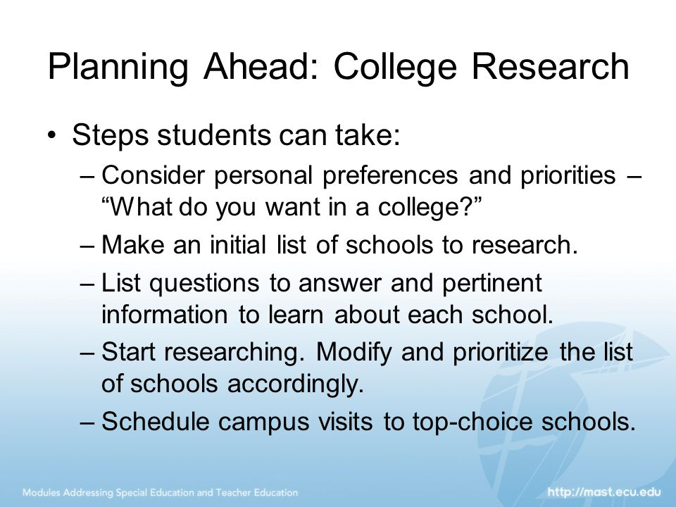 Planning Ahead: College Research Steps students can take: –Consider personal preferences and priorities – What do you want in a college –Make an initial list of schools to research.