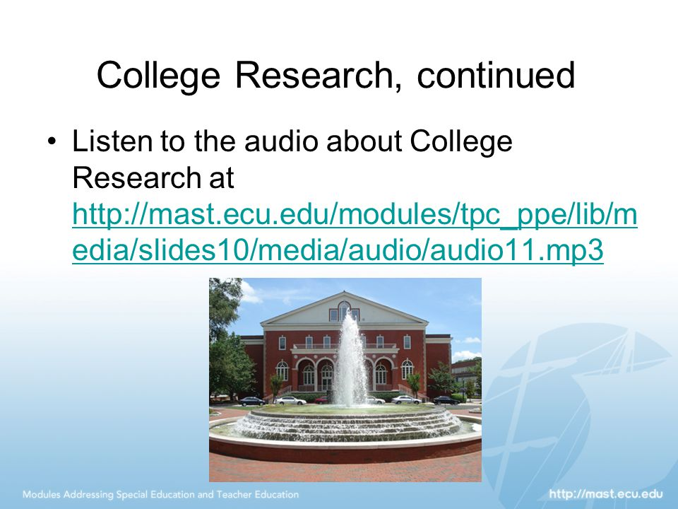 College Research, continued Listen to the audio about College Research at http://mast.ecu.edu/modules/tpc_ppe/lib/m edia/slides10/media/audio/audio11.mp3 http://mast.ecu.edu/modules/tpc_ppe/lib/m edia/slides10/media/audio/audio11.mp3